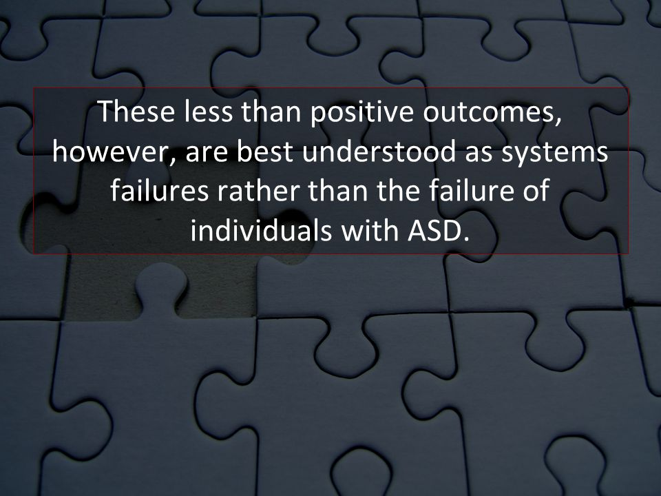 These less than positive outcomes, however, are best understood as systems failures rather than the failure of individuals with ASD.