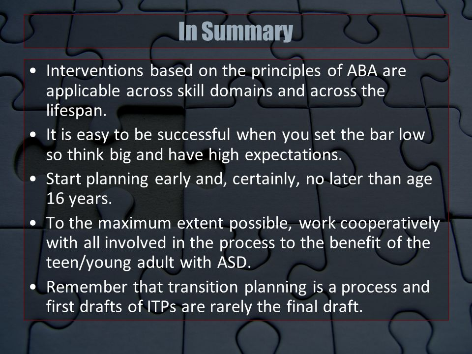 In Summary Interventions based on the principles of ABA are applicable across skill domains and across the lifespan.