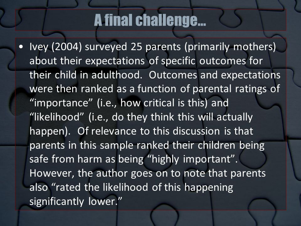 A final challenge… Ivey (2004) surveyed 25 parents (primarily mothers) about their expectations of specific outcomes for their child in adulthood.