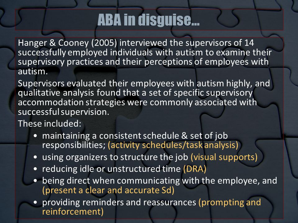ABA in disguise… Hanger & Cooney (2005) interviewed the supervisors of 14 successfully employed individuals with autism to examine their supervisory practices and their perceptions of employees with autism.