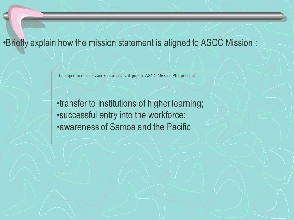 Briefly explain how the mission statement is aligned to ASCC Mission : The departmental mission statement is aligned to ASCC Mission Statement of: transfer to institutions of higher learning; successful entry into the workforce; awareness of Samoa and the Pacific