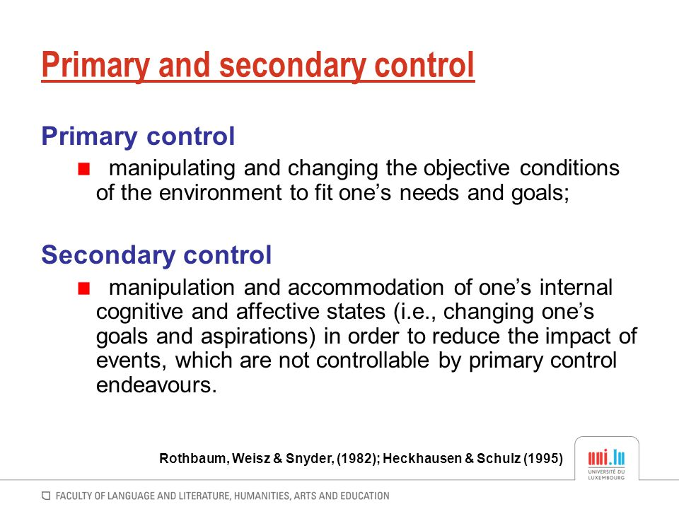 Primary and secondary control Primary control manipulating and changing the objective conditions of the environment to fit one's needs and goals; Seco