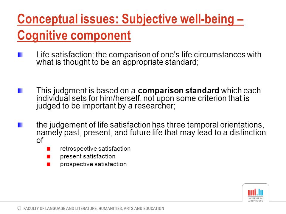 Conceptual issues: Subjective well-being – Cognitive component Life satisfaction: the comparison of one's life circumstances with what is thought to b