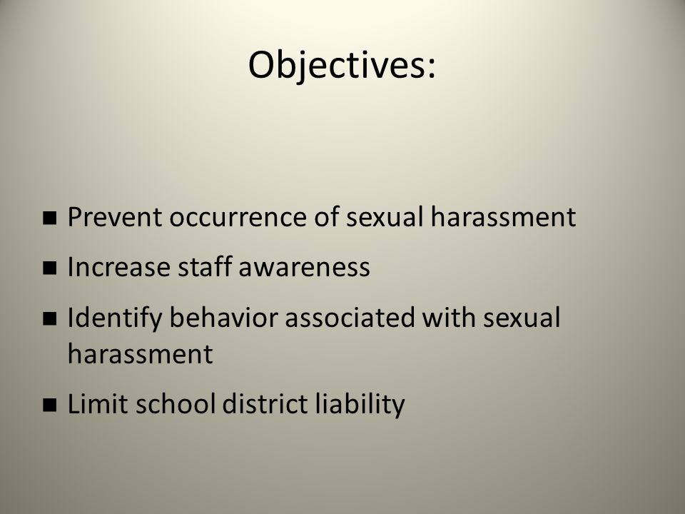 Objectives: Prevent occurrence of sexual harassment Increase staff awareness Identify behavior associated with sexual harassment Limit school district