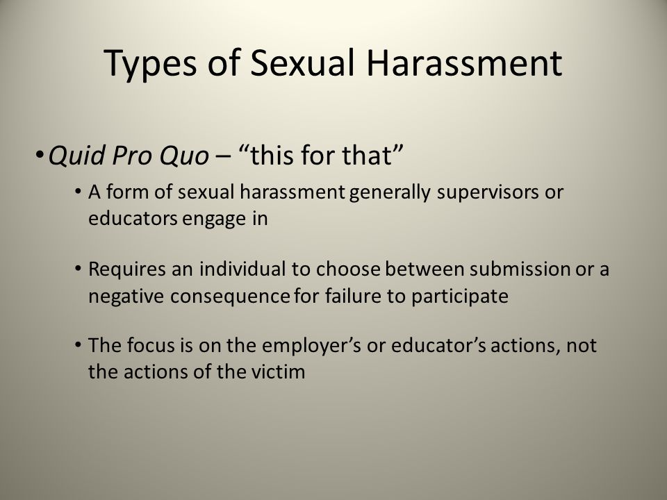 "Types of Sexual Harassment Quid Pro Quo – ""this for that"" A form of sexual harassment generally supervisors or educators engage in Requires an individ"