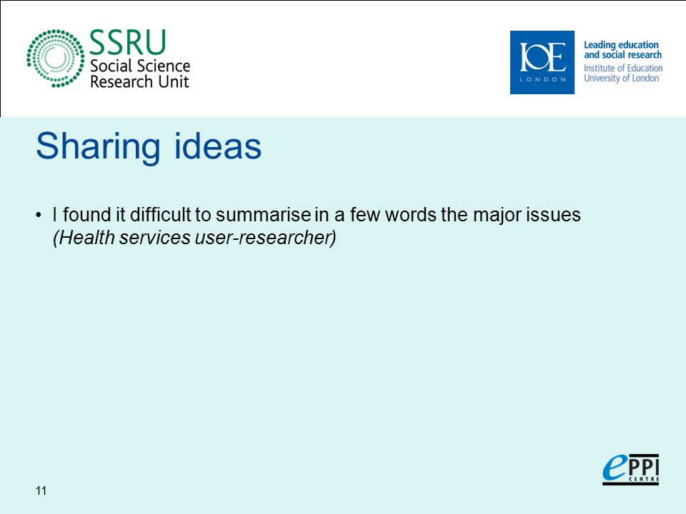 Sharing ideas I found it difficult to summarise in a few words the major issues (Health services user-researcher) 11