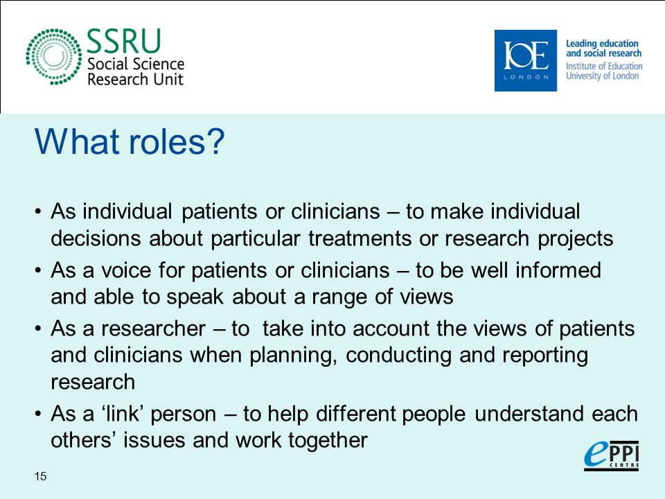 What roles? As individual patients or clinicians – to make individual decisions about particular treatments or research projects As a voice for patien
