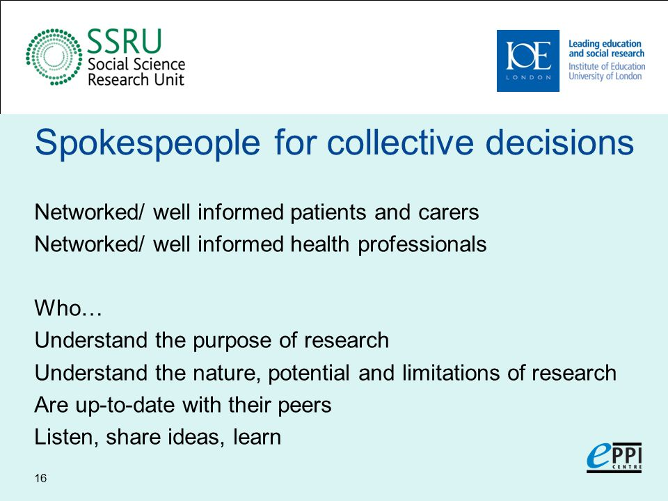 Spokespeople for collective decisions Networked/ well informed patients and carers Networked/ well informed health professionals Who… Understand the purpose of research Understand the nature, potential and limitations of research Are up-to-date with their peers Listen, share ideas, learn 16