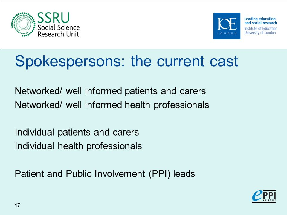 Spokespersons: the current cast Networked/ well informed patients and carers Networked/ well informed health professionals Individual patients and carers Individual health professionals Patient and Public Involvement (PPI) leads 17