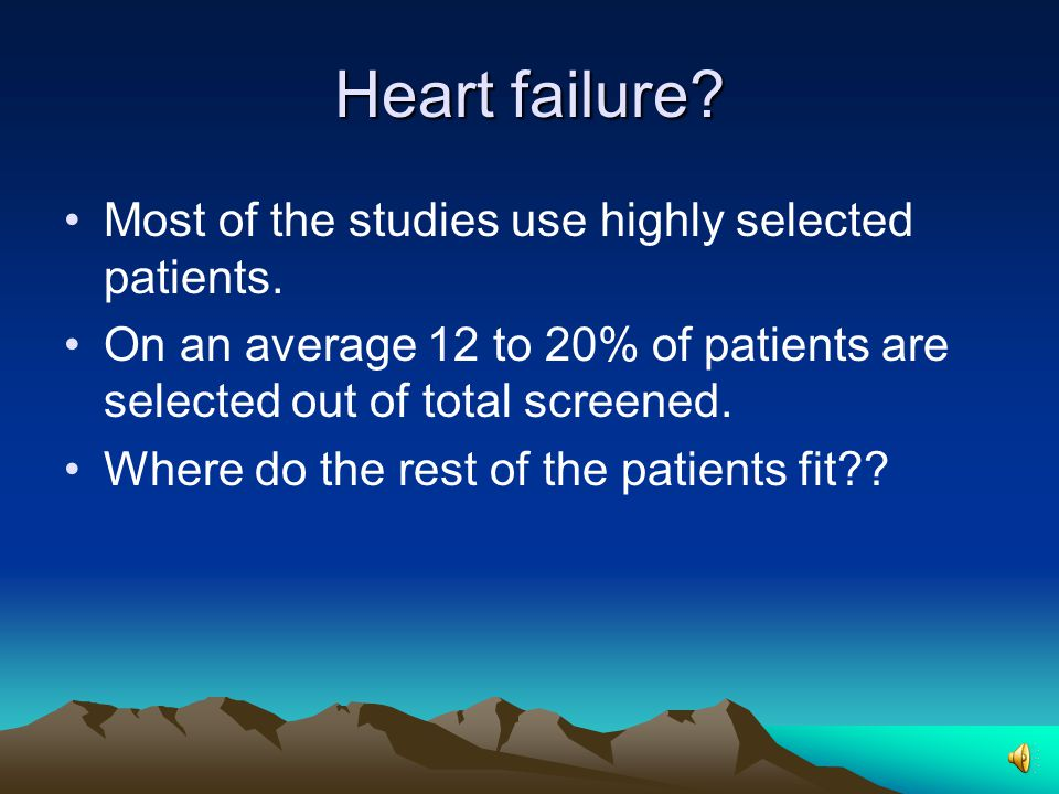 Heart failure.Most of the studies use highly selected patients.