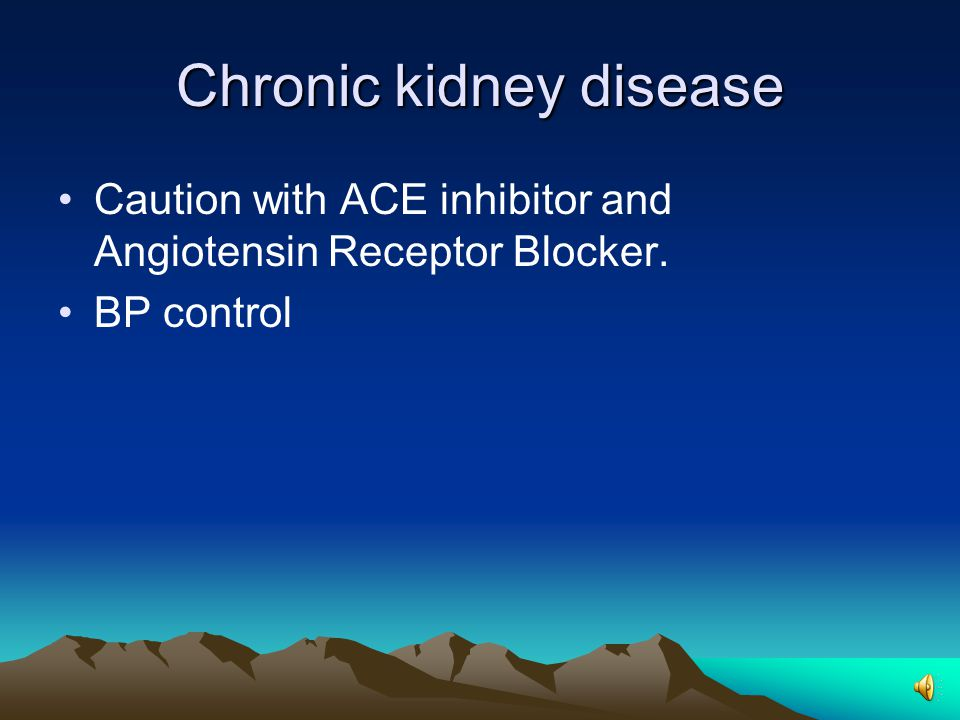 Chronic kidney disease Caution with ACE inhibitor and Angiotensin Receptor Blocker. BP control