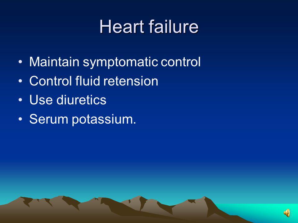 Heart failure Maintain symptomatic control Control fluid retension Use diuretics Serum potassium.