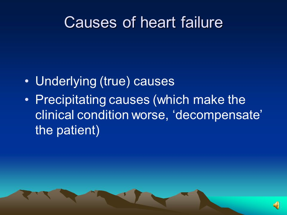 Causes of heart failure Underlying (true) causes Precipitating causes (which make the clinical condition worse, 'decompensate' the patient)
