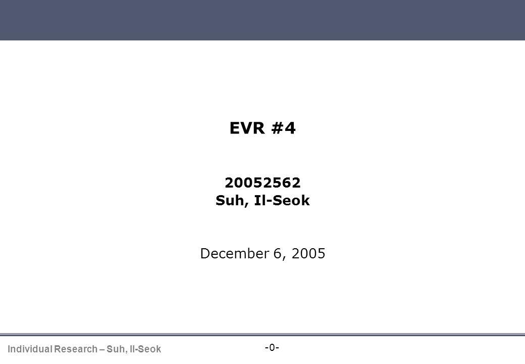 -0- Individual Research – Suh, Il-Seok EVR presentation EVR #4 20052562 Suh, Il-Seok December 6, 2005