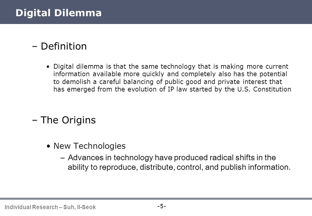 -5- Individual Research – Suh, Il-Seok Digital Dilemma –Definition Digital dilemma is that the same technology that is making more current information