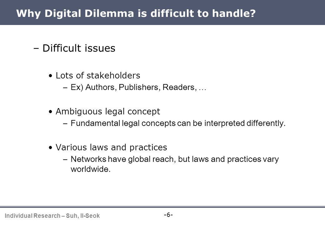 -6- Individual Research – Suh, Il-Seok Why Digital Dilemma is difficult to handle? –Difficult issues Lots of stakeholders –Ex) Authors, Publishers, Re