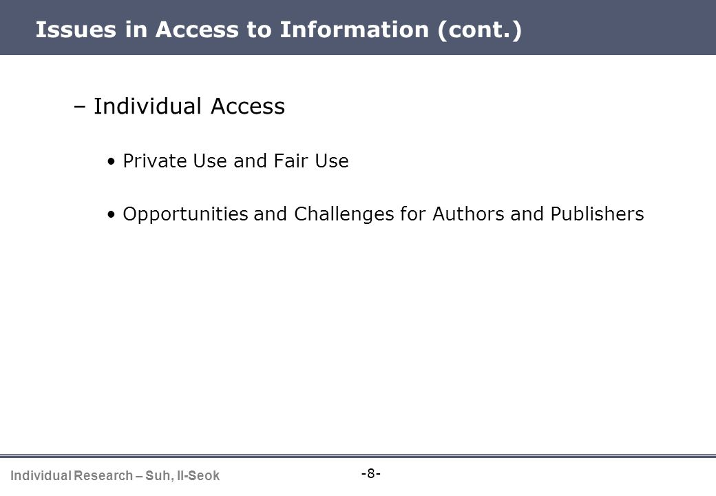 -8- Individual Research – Suh, Il-Seok Issues in Access to Information (cont.) –Individual Access Private Use and Fair Use Opportunities and Challenge