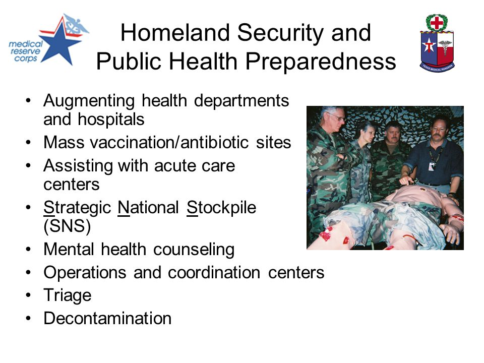 Homeland Security and Public Health Preparedness Augmenting health departments and hospitals Mass vaccination/antibiotic sites Assisting with acute care centers Strategic National Stockpile (SNS) Mental health counseling Operations and coordination centers Triage Decontamination