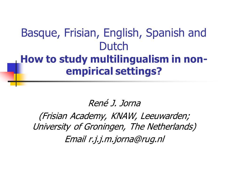 Basque, Frisian, English, Spanish and Dutch How to study multilingualism in non- empirical settings? René J. Jorna (Frisian Academy, KNAW, Leeuwarden;