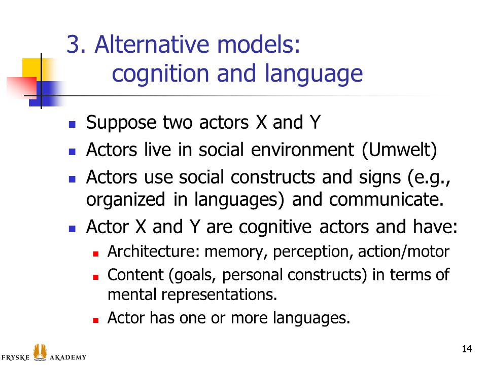 3. Alternative models: cognition and language Suppose two actors X and Y Actors live in social environment (Umwelt) Actors use social constructs and s