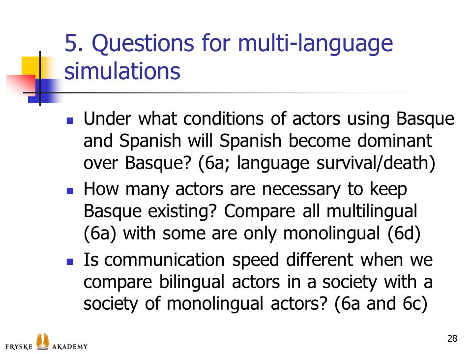 5. Questions for multi-language simulations Under what conditions of actors using Basque and Spanish will Spanish become dominant over Basque? (6a; la