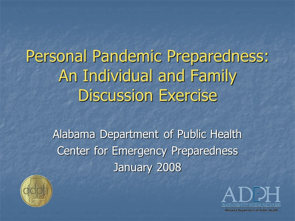 Personal Pandemic Preparedness: An Individual and Family Discussion Exercise Alabama Department of Public Health Center for Emergency Preparedness January 2008