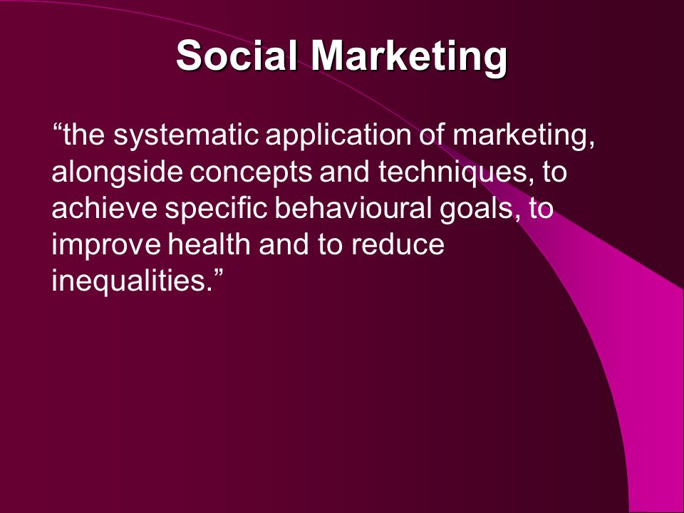 Social Marketing the systematic application of marketing, alongside concepts and techniques, to achieve specific behavioural goals, to improve health and to reduce inequalities.