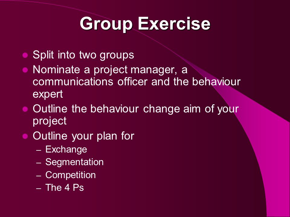Group Exercise Split into two groups Nominate a project manager, a communications officer and the behaviour expert Outline the behaviour change aim of your project Outline your plan for – Exchange – Segmentation – Competition – The 4 Ps