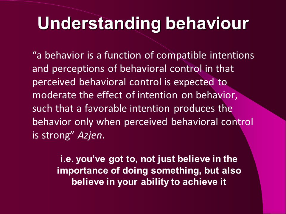 Understanding behaviour a behavior is a function of compatible intentions and perceptions of behavioral control in that perceived behavioral control is expected to moderate the effect of intention on behavior, such that a favorable intention produces the behavior only when perceived behavioral control is strong Azjen.