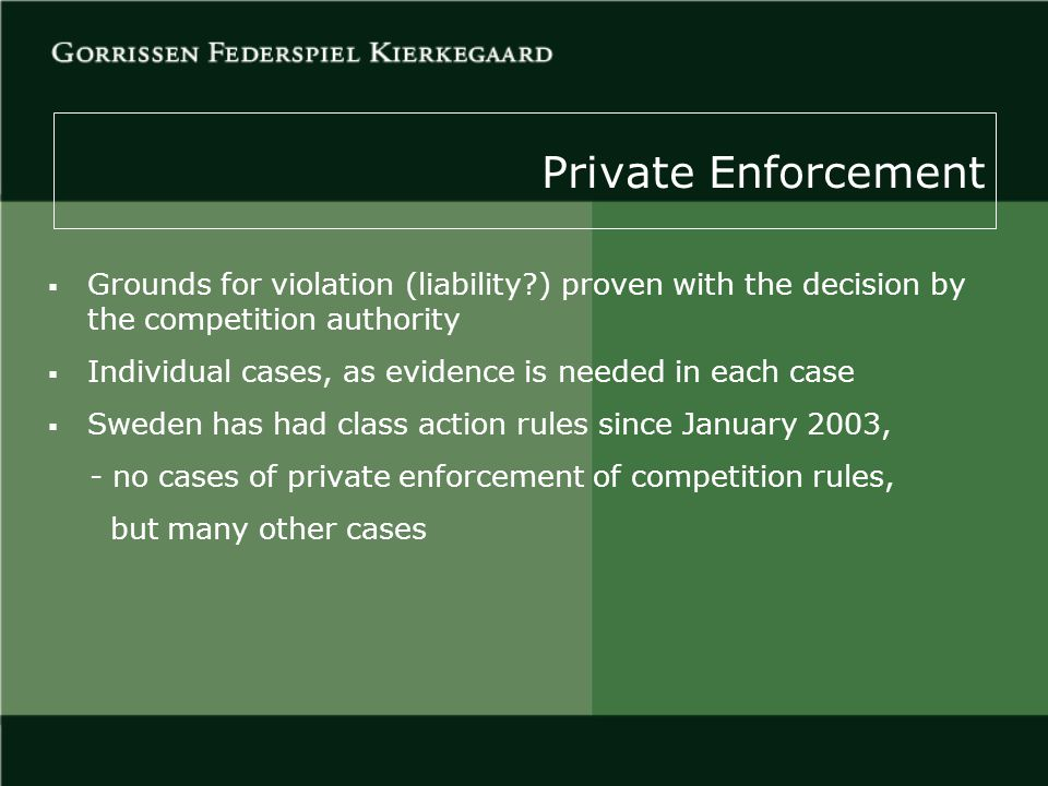 Private Enforcement  Grounds for violation (liability ) proven with the decision by the competition authority  Individual cases, as evidence is needed in each case  Sweden has had class action rules since January 2003, - no cases of private enforcement of competition rules, but many other cases
