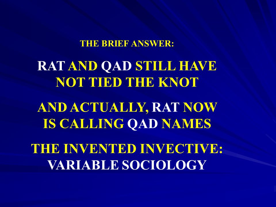 THE BRIEF ANSWER: RAT AND QAD STILL HAVE NOT TIED THE KNOT AND ACTUALLY, RAT NOW IS CALLING QAD NAMES THE INVENTED INVECTIVE: VARIABLE SOCIOLOGY