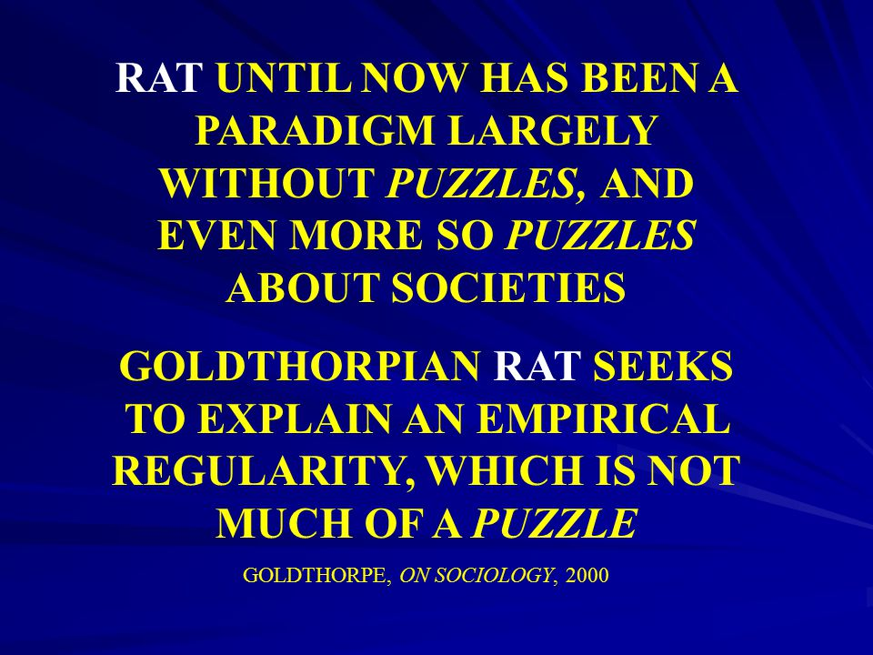 RAT UNTIL NOW HAS BEEN A PARADIGM LARGELY WITHOUT PUZZLES, AND EVEN MORE SO PUZZLES ABOUT SOCIETIES GOLDTHORPIAN RAT SEEKS TO EXPLAIN AN EMPIRICAL REG