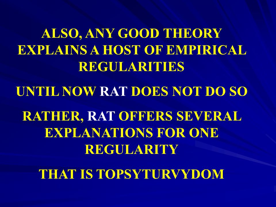 ALSO, ANY GOOD THEORY EXPLAINS A HOST OF EMPIRICAL REGULARITIES UNTIL NOW RAT DOES NOT DO SO RATHER, RAT OFFERS SEVERAL EXPLANATIONS FOR ONE REGULARIT