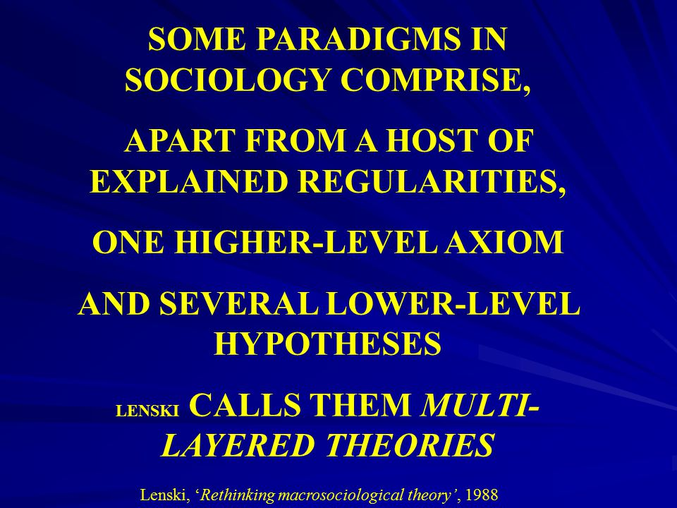 SOME PARADIGMS IN SOCIOLOGY COMPRISE, APART FROM A HOST OF EXPLAINED REGULARITIES, ONE HIGHER-LEVEL AXIOM AND SEVERAL LOWER-LEVEL HYPOTHESES LENSKI CA