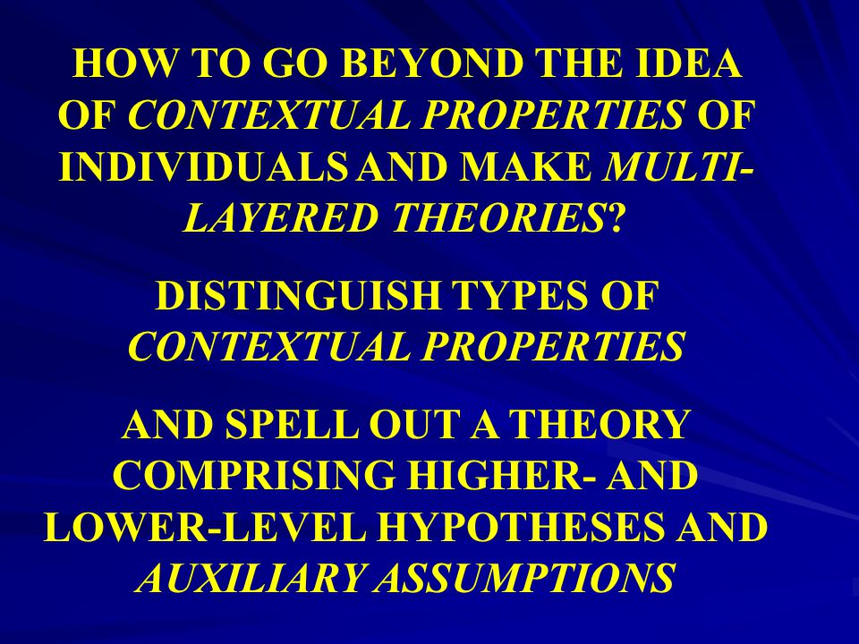 HOW TO GO BEYOND THE IDEA OF CONTEXTUAL PROPERTIES OF INDIVIDUALS AND MAKE MULTI- LAYERED THEORIES? DISTINGUISH TYPES OF CONTEXTUAL PROPERTIES AND SPE