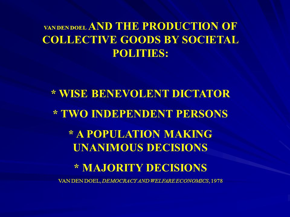 VAN DEN DOEL AND THE PRODUCTION OF COLLECTIVE GOODS BY SOCIETAL POLITIES: * WISE BENEVOLENT DICTATOR * TWO INDEPENDENT PERSONS * A POPULATION MAKING U