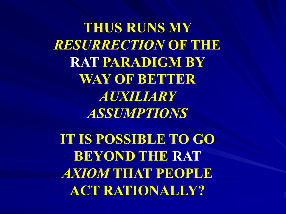 THUS RUNS MY RESURRECTION OF THE RAT PARADIGM BY WAY OF BETTER AUXILIARY ASSUMPTIONS IT IS POSSIBLE TO GO BEYOND THE RAT AXIOM THAT PEOPLE ACT RATIONA