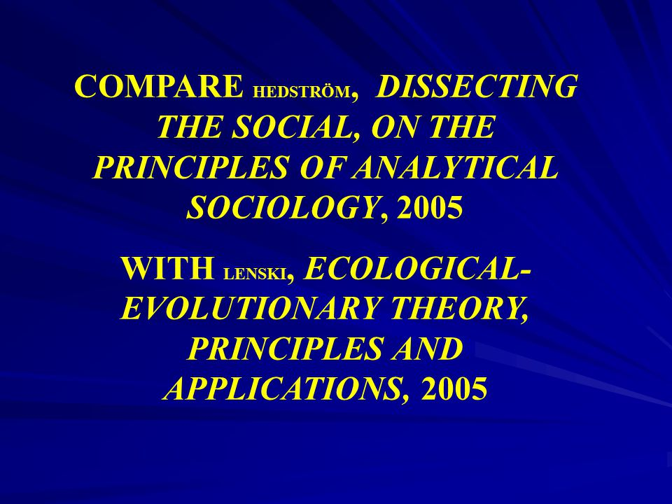 COMPARE HEDSTRÖM, DISSECTING THE SOCIAL, ON THE PRINCIPLES OF ANALYTICAL SOCIOLOGY, 2005 WITH LENSKI, ECOLOGICAL- EVOLUTIONARY THEORY, PRINCIPLES AND
