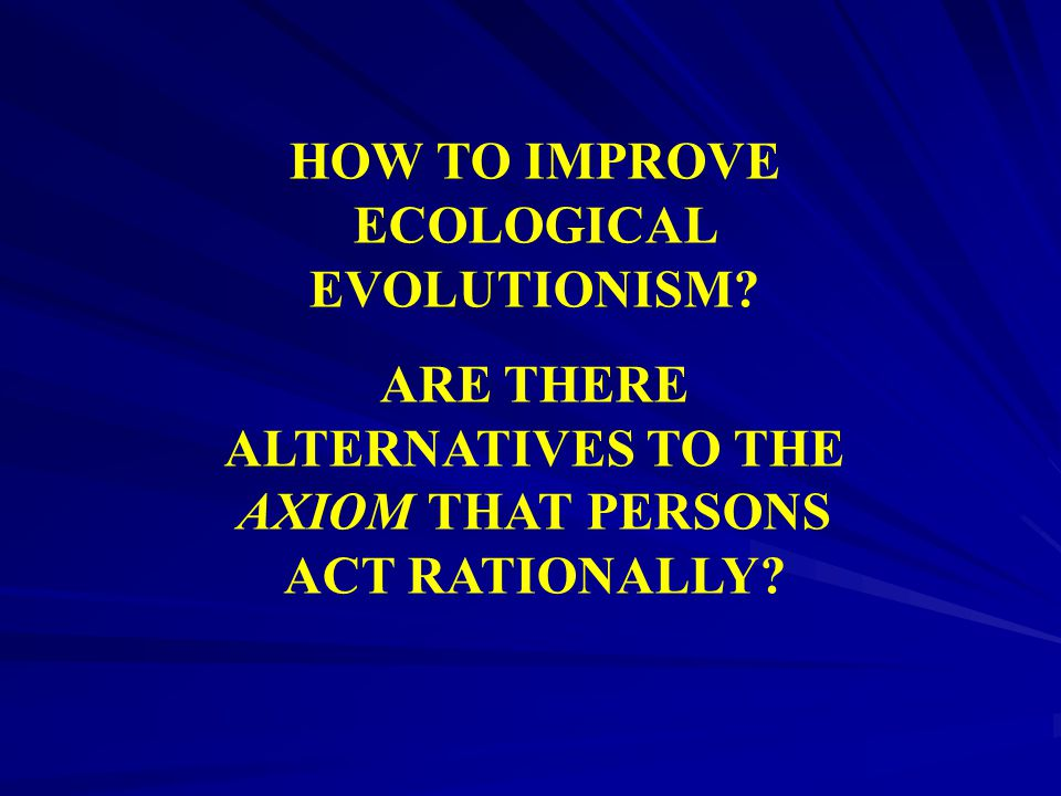 HOW TO IMPROVE ECOLOGICAL EVOLUTIONISM? ARE THERE ALTERNATIVES TO THE AXIOM THAT PERSONS ACT RATIONALLY?