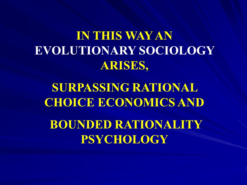 IN THIS WAY AN EVOLUTIONARY SOCIOLOGY ARISES, SURPASSING RATIONAL CHOICE ECONOMICS AND BOUNDED RATIONALITY PSYCHOLOGY