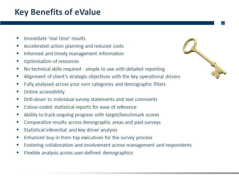 Key Benefits of eValue  Immediate 'real time' results  Accelerated action planning and reduced costs  Informed and timely management information  Optimisation of resources  No technical skills required - simple to use with detailed reporting  Alignment of client's strategic objectives with the key operational drivers  Fully analysed across your own categories and demographic filters  Online accessibility  Drill-down to individual survey statements and text comments  Colour-coded statistical reports for ease of reference  Ability to track ongoing progress with target/benchmark scores  Comparative results across demographic areas and past surveys  Statistical inferential and key driver analysis  Enhanced buy-in from top executives for the survey process  Fostering collaboration and involvement across management and respondents  Flexible analysis across user-defined demographics