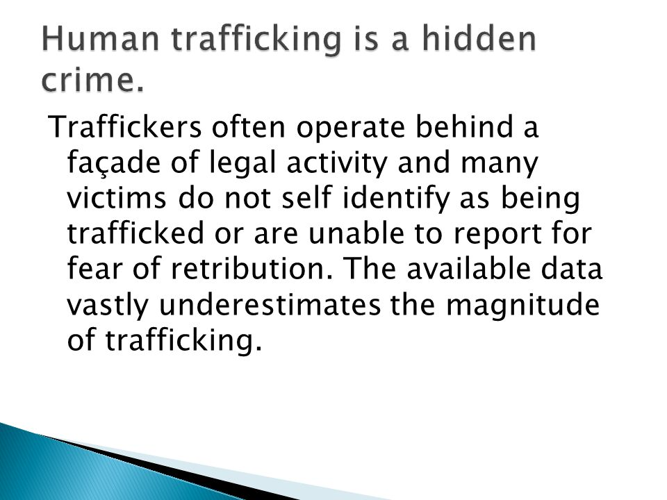 Traffickers often operate behind a façade of legal activity and many victims do not self identify as being trafficked or are unable to report for fear of retribution.