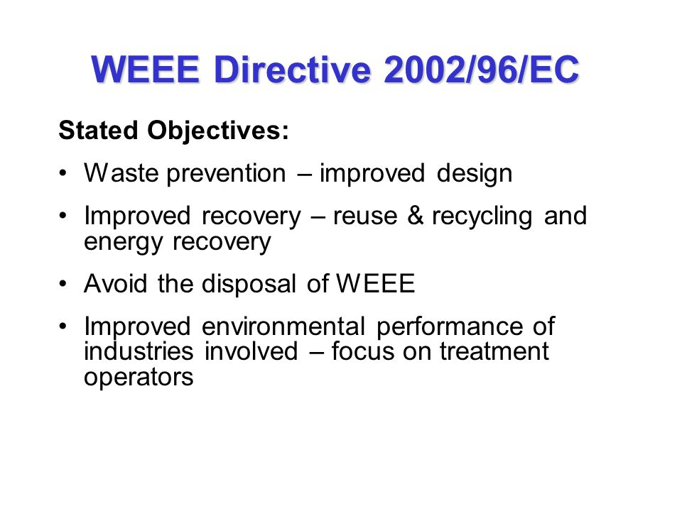 WEEE Directive 2002/96/EC Stated Objectives: Waste prevention – improved design Improved recovery – reuse & recycling and energy recovery Avoid the di
