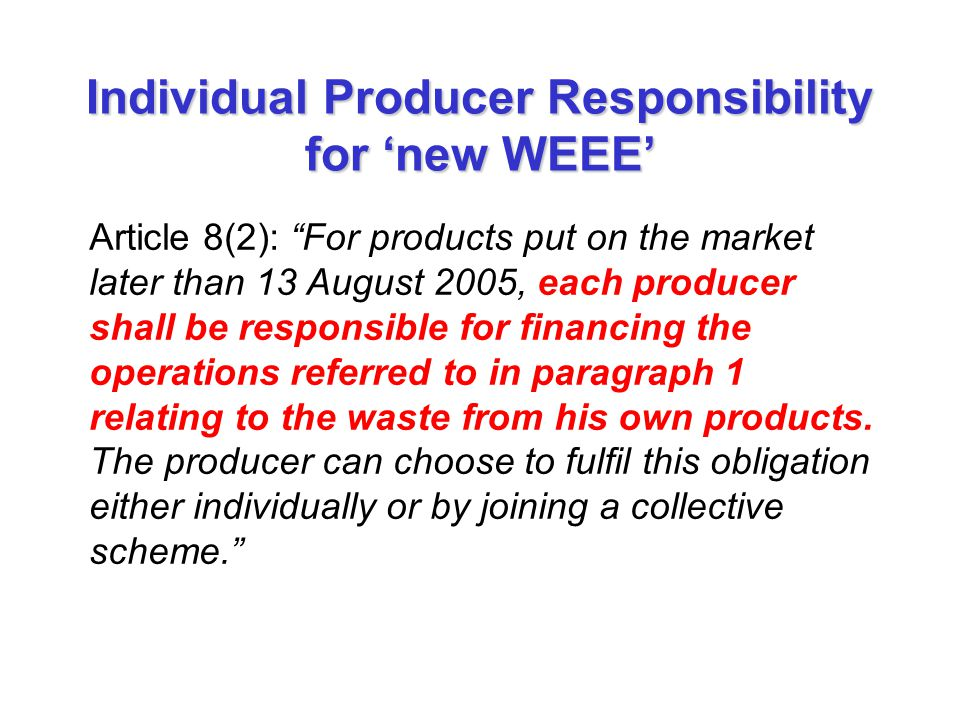 "Individual Producer Responsibility for 'new WEEE' Article 8(2): ""For products put on the market later than 13 August 2005, each producer shall be resp"