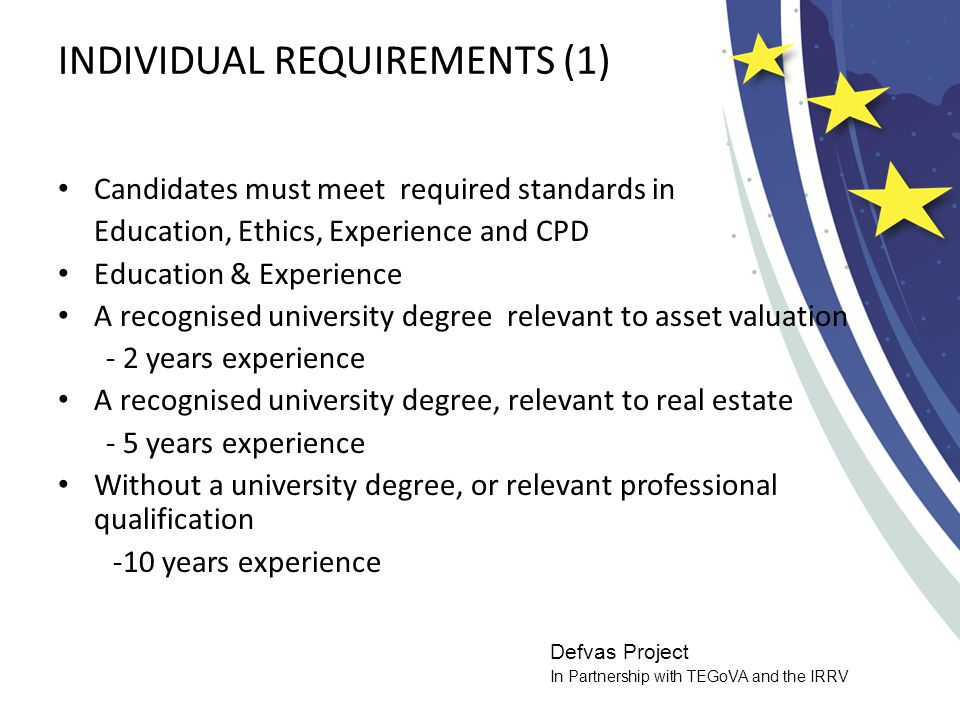 Defvas Project In Partnership with TEGoVA and the IRRV INDIVIDUAL REQUIREMENTS (1) Candidates must meet required standards in Education, Ethics, Experience and CPD Education & Experience A recognised university degree relevant to asset valuation - 2 years experience A recognised university degree, relevant to real estate - 5 years experience Without a university degree, or relevant professional qualification -10 years experience