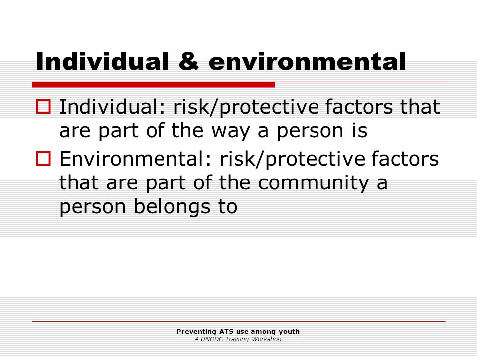 Preventing ATS use among youth A UNODC Training Workshop Individual & environmental  Individual: risk/protective factors that are part of the way a p