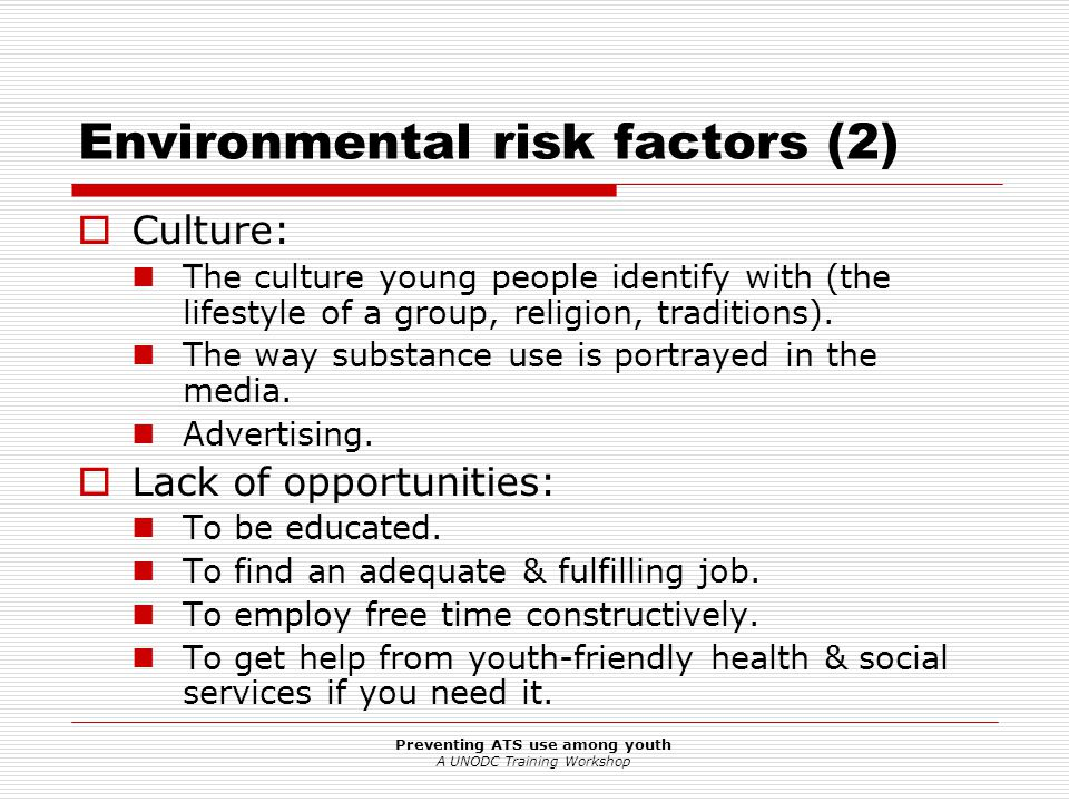 Preventing ATS use among youth A UNODC Training Workshop Environmental risk factors (3)  Availability of substances How easy is it for (young) people to get substances and to use them.