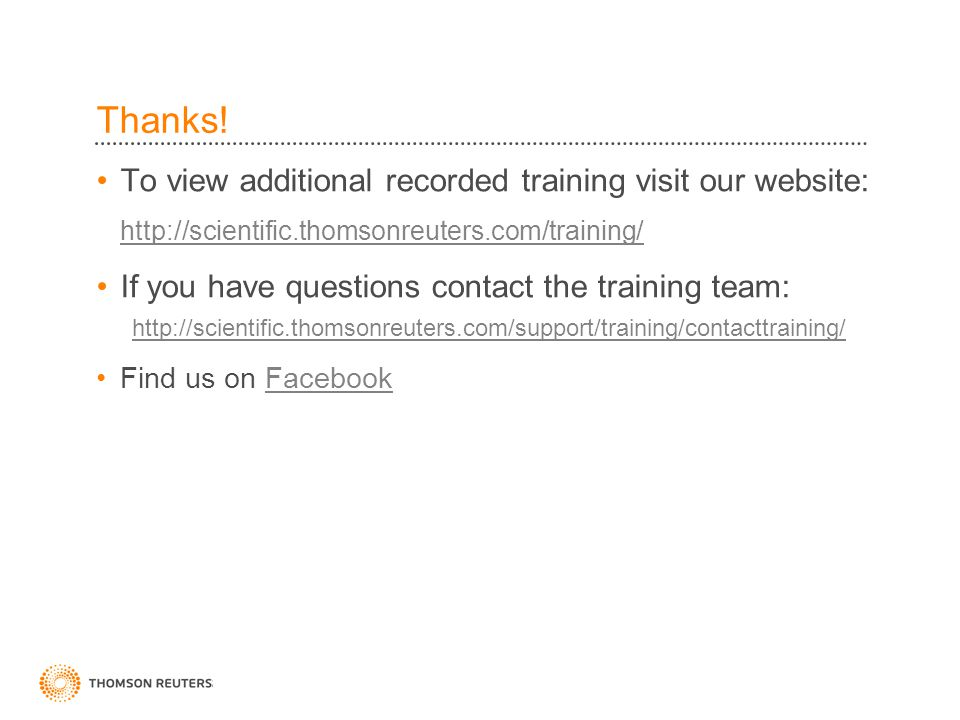 Thanks! To view additional recorded training visit our website: http://scientific.thomsonreuters.com/training/ If you have questions contact the train