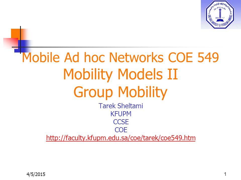 4/5/20151 Mobile Ad hoc Networks COE 549 Mobility Models II Group Mobility Tarek Sheltami KFUPM CCSE COE http://faculty.kfupm.edu.sa/coe/tarek/coe549.htm