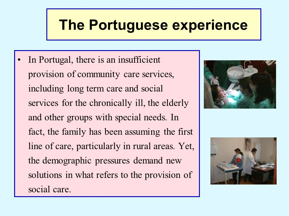 The Portuguese experience Portugal, as many other European countries, faces a growing elderly population, which increases the pressure on institutions and professionals to provide social and medical care in the most cost- effective way.
